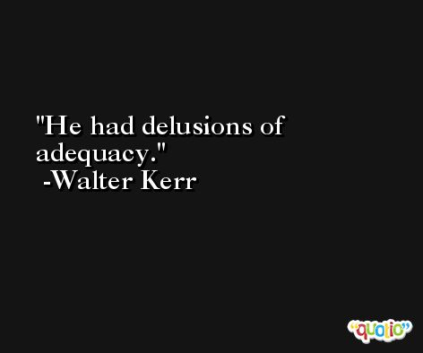 He had delusions of adequacy. -Walter Kerr