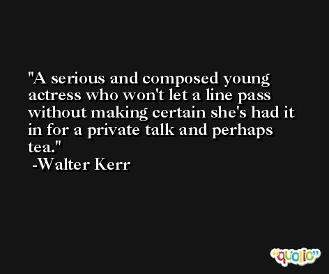 A serious and composed young actress who won't let a line pass without making certain she's had it in for a private talk and perhaps tea. -Walter Kerr