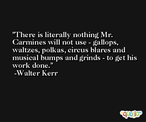There is literally nothing Mr. Carmines will not use - gallops, waltzes, polkas, circus blares and musical bumps and grinds - to get his work done. -Walter Kerr