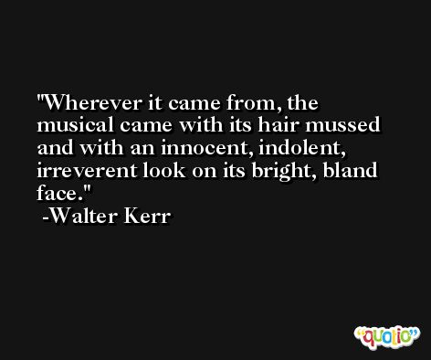 Wherever it came from, the musical came with its hair mussed and with an innocent, indolent, irreverent look on its bright, bland face. -Walter Kerr