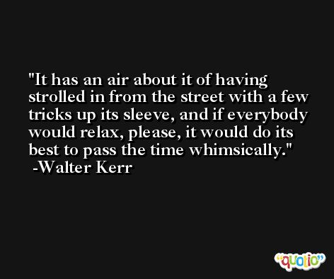 It has an air about it of having strolled in from the street with a few tricks up its sleeve, and if everybody would relax, please, it would do its best to pass the time whimsically. -Walter Kerr