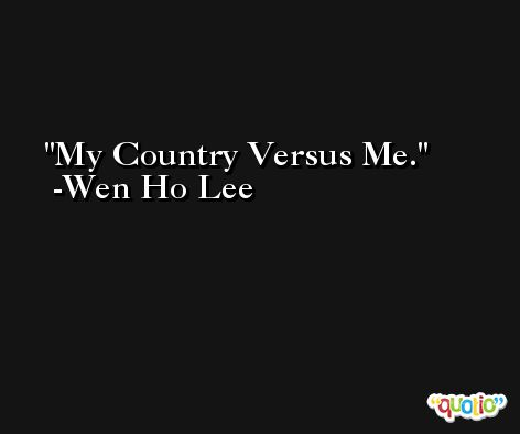 My Country Versus Me. -Wen Ho Lee