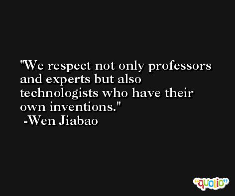 We respect not only professors and experts but also technologists who have their own inventions. -Wen Jiabao