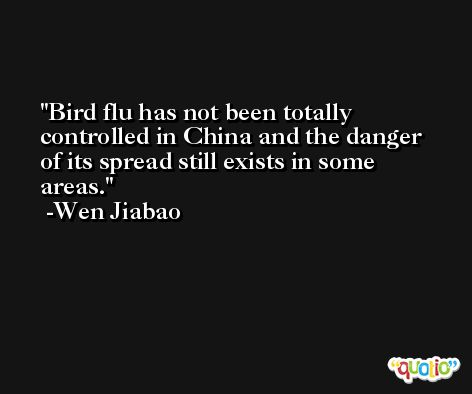 Bird flu has not been totally controlled in China and the danger of its spread still exists in some areas. -Wen Jiabao
