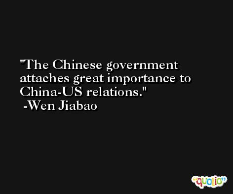 The Chinese government attaches great importance to China-US relations. -Wen Jiabao