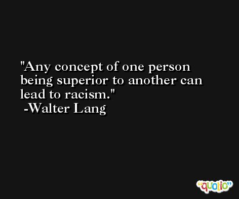 Any concept of one person being superior to another can lead to racism. -Walter Lang