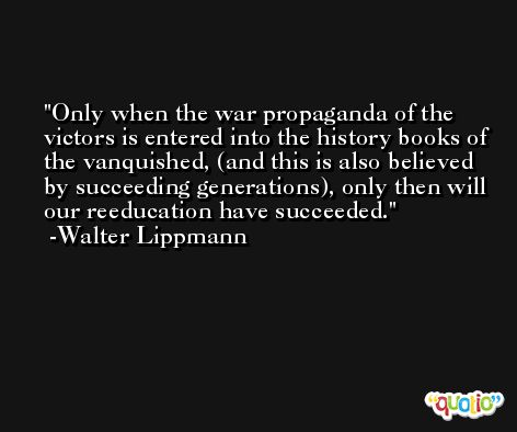 Only when the war propaganda of the victors is entered into the history books of the vanquished, (and this is also believed by succeeding generations), only then will our reeducation have succeeded. -Walter Lippmann