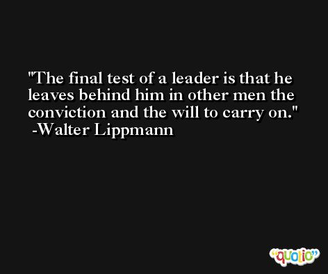 The final test of a leader is that he leaves behind him in other men the conviction and the will to carry on. -Walter Lippmann