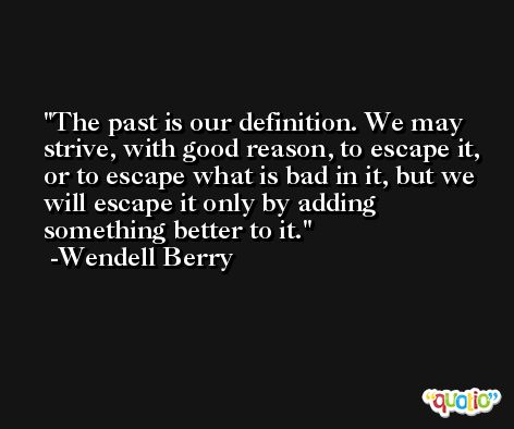 The past is our definition. We may strive, with good reason, to escape it, or to escape what is bad in it, but we will escape it only by adding something better to it. -Wendell Berry