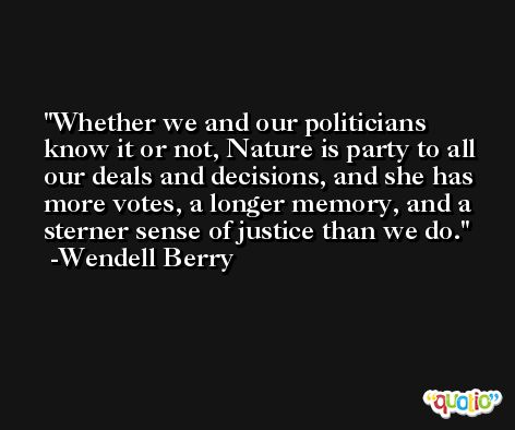 Whether we and our politicians know it or not, Nature is party to all our deals and decisions, and she has more votes, a longer memory, and a sterner sense of justice than we do. -Wendell Berry