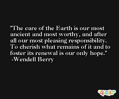 The care of the Earth is our most ancient and most worthy, and after all our most pleasing responsibility. To cherish what remains of it and to foster its renewal is our only hope. -Wendell Berry