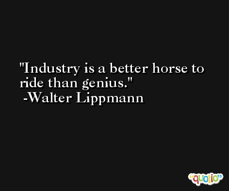 Industry is a better horse to ride than genius. -Walter Lippmann