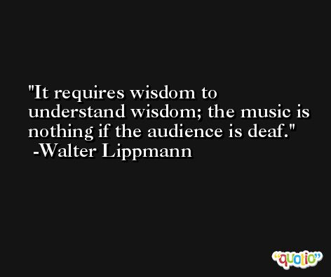 It requires wisdom to understand wisdom; the music is nothing if the audience is deaf. -Walter Lippmann