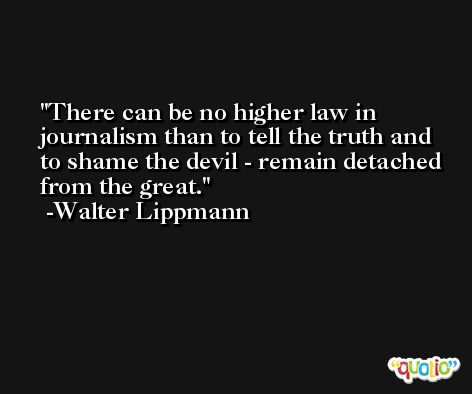There can be no higher law in journalism than to tell the truth and to shame the devil - remain detached from the great. -Walter Lippmann
