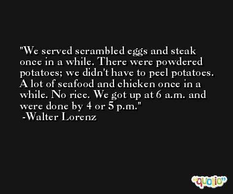 We served scrambled eggs and steak once in a while. There were powdered potatoes; we didn't have to peel potatoes. A lot of seafood and chicken once in a while. No rice. We got up at 6 a.m. and were done by 4 or 5 p.m. -Walter Lorenz