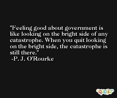 Feeling good about government is like looking on the bright side of any catastrophe. When you quit looking on the bright side, the catastrophe is still there. -P. J. O'Rourke