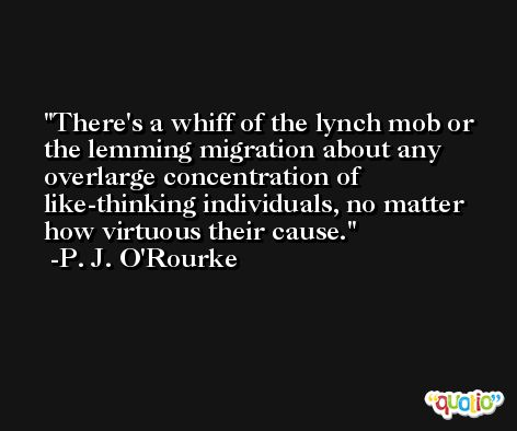 There's a whiff of the lynch mob or the lemming migration about any overlarge concentration of like-thinking individuals, no matter how virtuous their cause. -P. J. O'Rourke