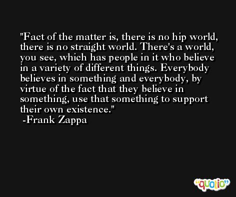 Fact of the matter is, there is no hip world, there is no straight world. There's a world, you see, which has people in it who believe in a variety of different things. Everybody believes in something and everybody, by virtue of the fact that they believe in something, use that something to support their own existence. -Frank Zappa