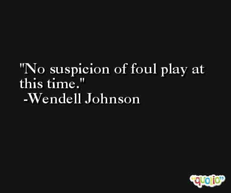 No suspicion of foul play at this time. -Wendell Johnson