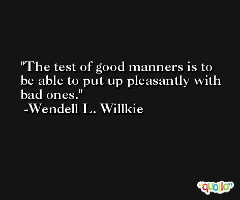 The test of good manners is to be able to put up pleasantly with bad ones. -Wendell L. Willkie