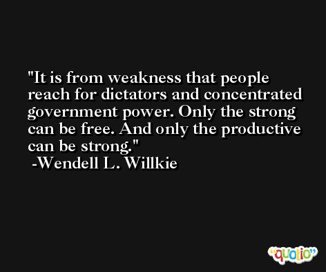 It is from weakness that people reach for dictators and concentrated government power. Only the strong can be free. And only the productive can be strong. -Wendell L. Willkie