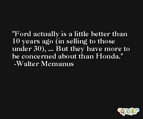 Ford actually is a little better than 10 years ago (in selling to those under 30), ... But they have more to be concerned about than Honda. -Walter Mcmanus