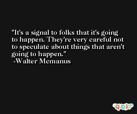 It's a signal to folks that it's going to happen. They're very careful not to speculate about things that aren't going to happen. -Walter Mcmanus