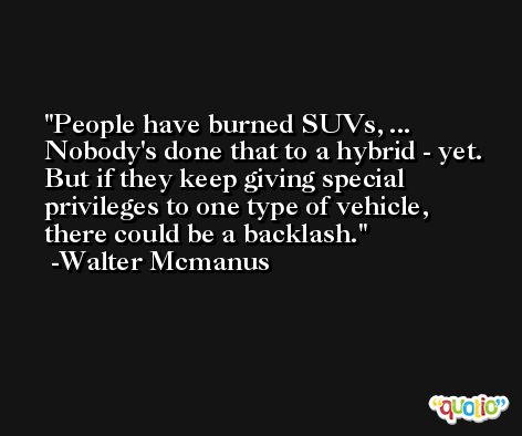 People have burned SUVs, ... Nobody's done that to a hybrid - yet. But if they keep giving special privileges to one type of vehicle, there could be a backlash. -Walter Mcmanus