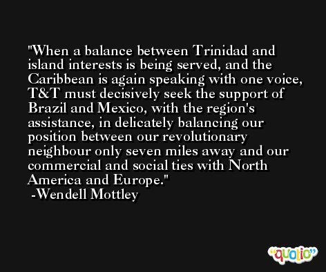 When a balance between Trinidad and island interests is being served, and the Caribbean is again speaking with one voice, T&T must decisively seek the support of Brazil and Mexico, with the region's assistance, in delicately balancing our position between our revolutionary neighbour only seven miles away and our commercial and social ties with North America and Europe. -Wendell Mottley