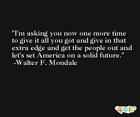 I'm asking you now one more time to give it all you got and give in that extra edge and get the people out and let's set America on a solid future. -Walter F. Mondale