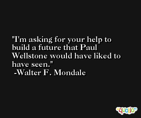 I'm asking for your help to build a future that Paul Wellstone would have liked to have seen. -Walter F. Mondale