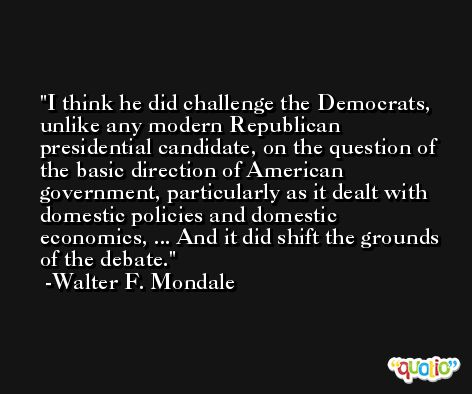 I think he did challenge the Democrats, unlike any modern Republican presidential candidate, on the question of the basic direction of American government, particularly as it dealt with domestic policies and domestic economics, ... And it did shift the grounds of the debate. -Walter F. Mondale