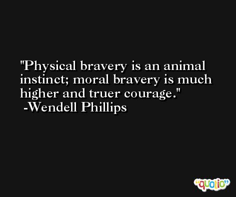 Physical bravery is an animal instinct; moral bravery is much higher and truer courage. -Wendell Phillips