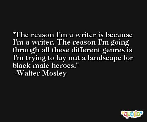 The reason I'm a writer is because I'm a writer. The reason I'm going through all these different genres is I'm trying to lay out a landscape for black male heroes. -Walter Mosley