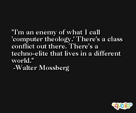 I'm an enemy of what I call 'computer theology.' There's a class conflict out there. There's a techno-elite that lives in a different world. -Walter Mossberg