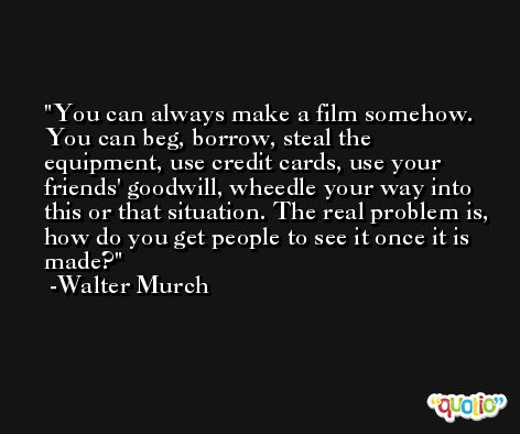 You can always make a film somehow. You can beg, borrow, steal the equipment, use credit cards, use your friends' goodwill, wheedle your way into this or that situation. The real problem is, how do you get people to see it once it is made? -Walter Murch