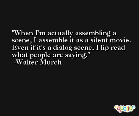 When I'm actually assembling a scene, I assemble it as a silent movie. Even if it's a dialog scene, I lip read what people are saying. -Walter Murch
