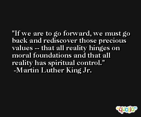 If we are to go forward, we must go back and rediscover those precious values -- that all reality hinges on moral foundations and that all reality has spiritual control. -Martin Luther King Jr.