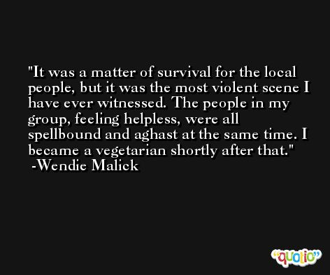 It was a matter of survival for the local people, but it was the most violent scene I have ever witnessed. The people in my group, feeling helpless, were all spellbound and aghast at the same time. I became a vegetarian shortly after that. -Wendie Malick
