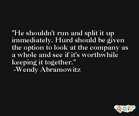 He shouldn't run and split it up immediately. Hurd should be given the option to look at the company as a whole and see if it's worthwhile keeping it together. -Wendy Abramowitz