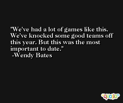 We've had a lot of games like this. We've knocked some good teams off this year. But this was the most important to date. -Wendy Bates