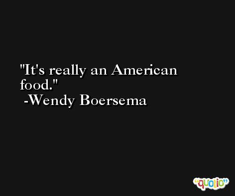 It's really an American food. -Wendy Boersema