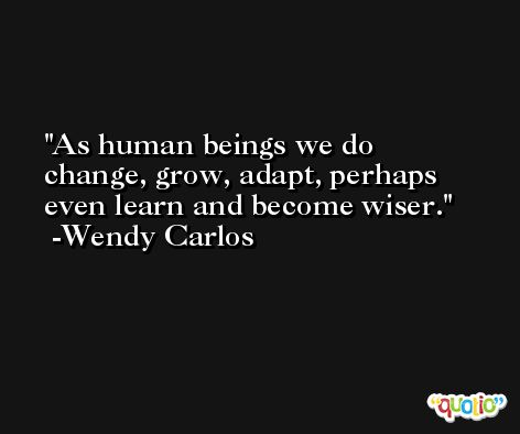 As human beings we do change, grow, adapt, perhaps even learn and become wiser. -Wendy Carlos