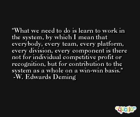 What we need to do is learn to work in the system, by which I mean that everybody, every team, every platform, every division, every component is there not for individual competitive profit or recognition, but for contribution to the system as a whole on a win-win basis. -W. Edwards Deming