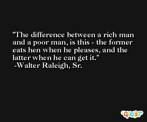The difference between a rich man and a poor man, is this - the former eats hen when he pleases, and the latter when he can get it. -Walter Raleigh, Sr.