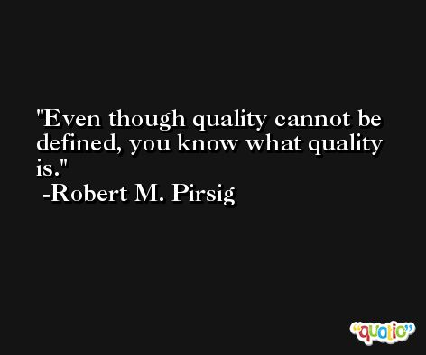 Even though quality cannot be defined, you know what quality is. -Robert M. Pirsig
