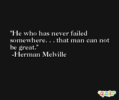 He who has never failed somewhere. . . that man can not be great. -Herman Melville