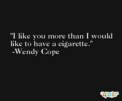 I like you more than I would like to have a cigarette. -Wendy Cope
