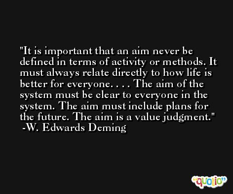 It is important that an aim never be defined in terms of activity or methods. It must always relate directly to how life is better for everyone. . . . The aim of the system must be clear to everyone in the system. The aim must include plans for the future. The aim is a value judgment. -W. Edwards Deming