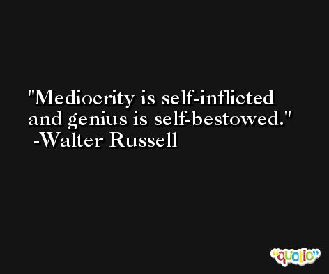 Mediocrity is self-inflicted and genius is self-bestowed. -Walter Russell